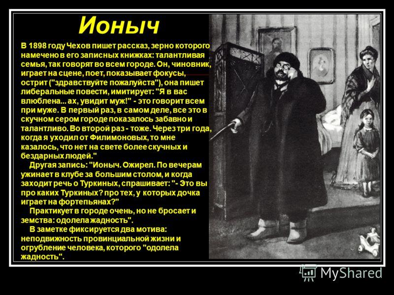 Ионыч В 1898 году Чехов пишет рассказ, зерно которого намечено в его записных книжках: талантливая семья, так говорят во всем городе. Он, чиновник, играет на сцене, поет, показывает фокусы, острит (