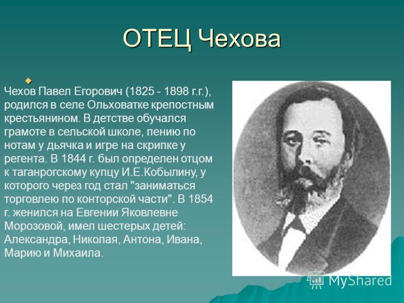 ОТЕЦ Чехова Чехов Павел Егорович (1825 - 1898 г.г.), родился в селе Ольховатке крепостным крестьянином. В детстве обучался грамоте в сельской школе, пению по нотам у дьячка и игре на скрипке у регента. В 1844 г. был определен отцом к таганрогскому ку