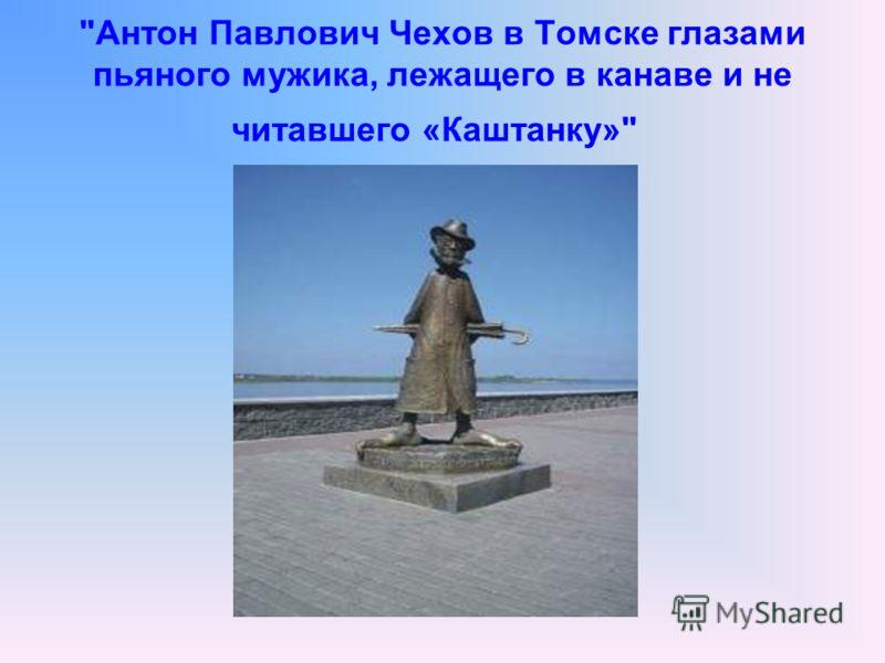 Антон Павлович Чехов в Томске глазами пьяного мужика, лежащего в канаве и не читавшего «Каштанку»
