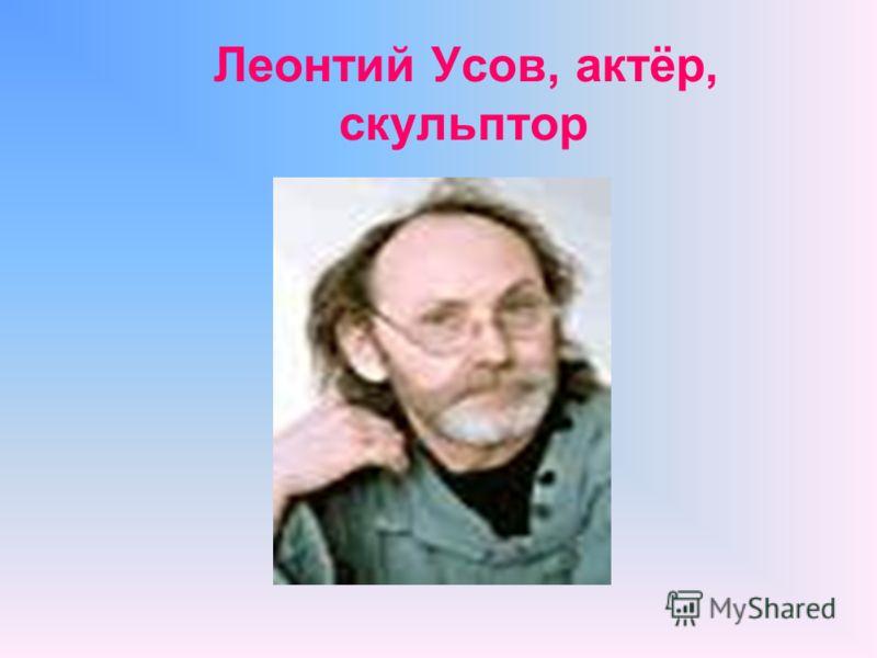 Леонтий Усов, aктёр, скульптор
