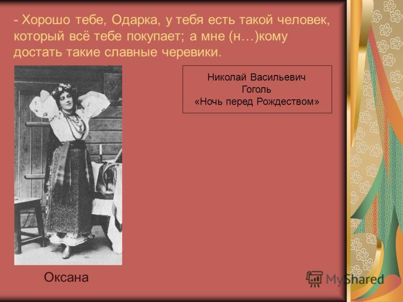 - Хорошо тебе, Одарка, у тебя есть такой человек, который всё тебе покупает; а мне (н…)кому достать такие славные черевики. Оксана Николай Васильевич Гоголь «Ночь перед Рождеством»