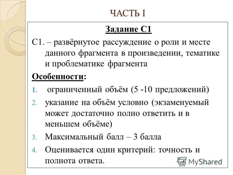 ЧАСТЬ I Задание С1 С1. – развёрнутое рассуждение о роли и месте данного фрагмента в произведении, тематике и проблематике фрагмента Особенности: 1. ограниченный объём (5 -10 предложений) 2. указание на объём условно (экзаменуемый может достаточно пол