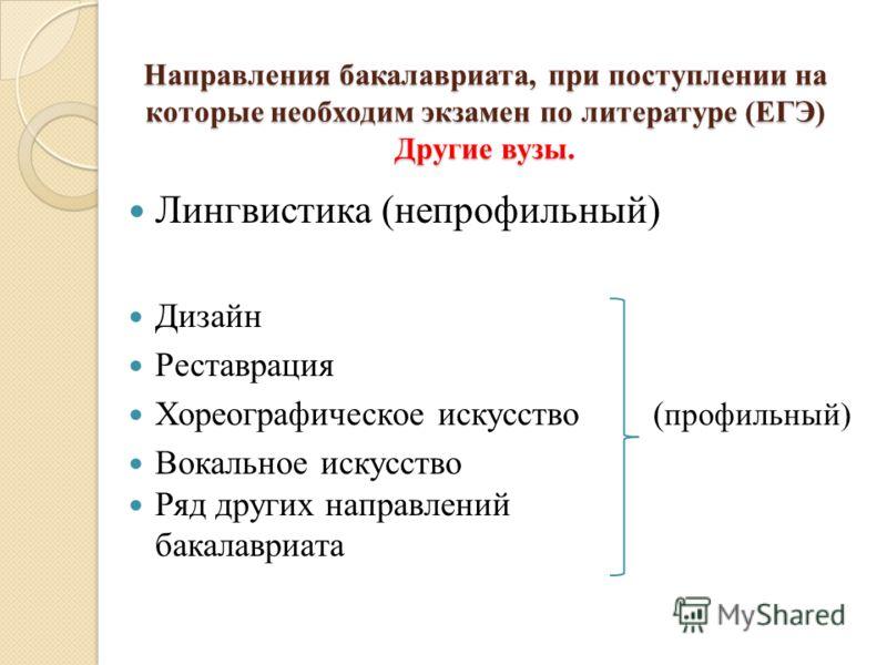 Направления бакалавриата, при поступлении на которые необходим экзамен по литературе (ЕГЭ) Другие вузы. Лингвистика (непрофильный) Дизайн Реставрация Хореографическое искусство ( профильный) Вокальное искусство Ряд других направлений бакалавриата