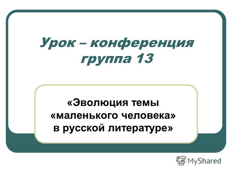 Урок – конференция группа 13 «Эволюция темы «маленького человека» в русской литературе»