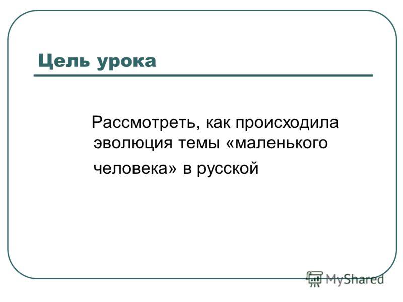Цель урока Рассмотреть, как происходила эволюция темы «маленького человека» в русской литературе