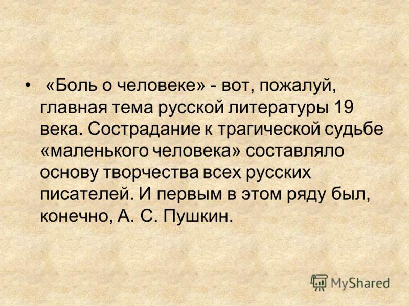«Боль о человеке» - вот, пожалуй, главная тема русской литературы 19 века. Сострадание к трагической судьбе «маленького человека» составляло основу творчества всех русских писателей. И первым в этом ряду был, конечно, А. С. Пушкин.