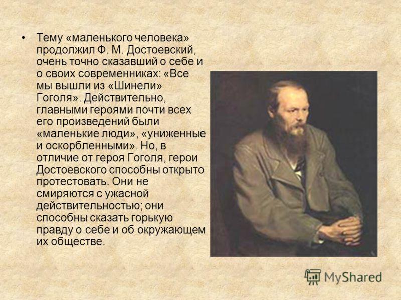 Тему «маленького человека» продолжил Ф. М. Достоевский, очень точно сказавший о себе и о своих современниках: «Все мы вышли из «Шинели» Гоголя». Действительно, главными героями почти всех его произведений были «маленькие люди», «униженные и оскорблен