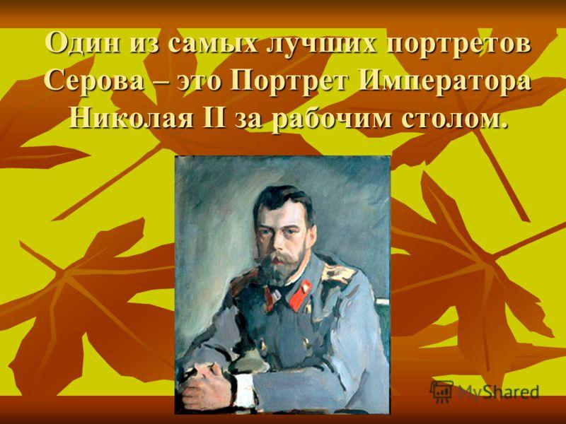 Один из самых лучших портретов Серова – это Портрет Императора Николая II за рабочим столом.