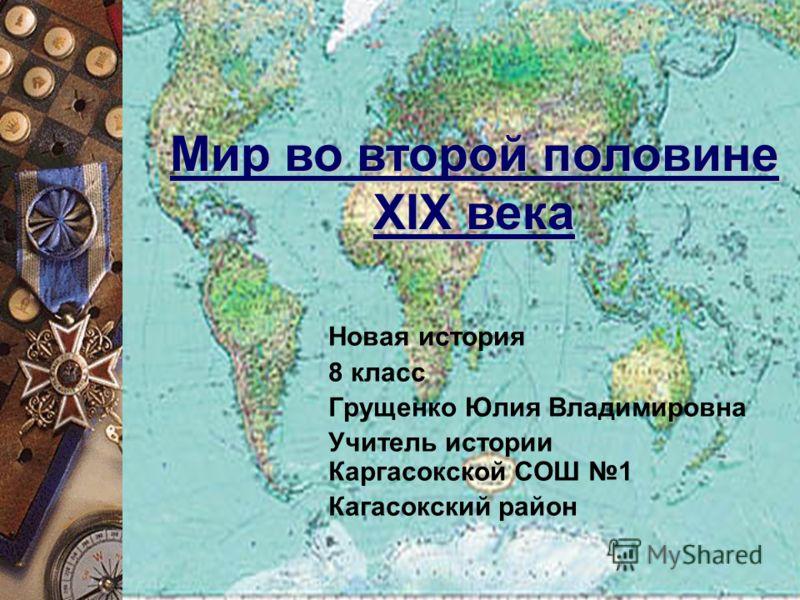 Новая история 8 класс Грущенко Юлия Владимировна Учитель истории Каргасокской СОШ 1 Кагасокский район Мир во второй половине XIX века