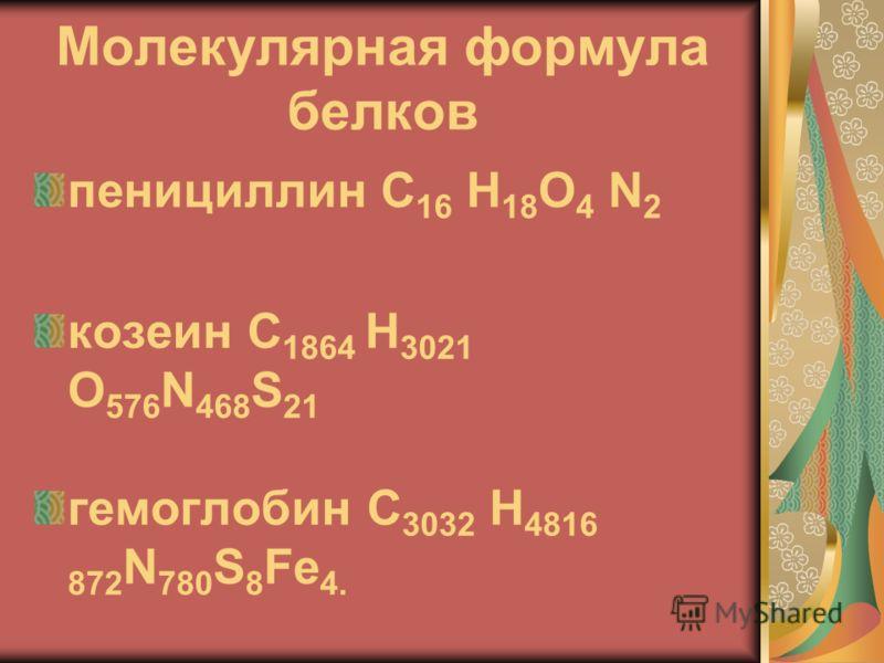 Молекулярная формула белков пенициллин C 16 H 18 O 4 N 2 козеин C 1864 H 3021 O 576 N 468 S 21 гемоглобин C 3032 H 4816 872 N 780 S 8 Fe 4.