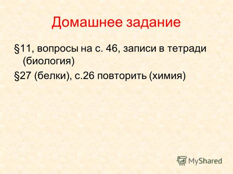 Домашнее задание §11, вопросы на с. 46, записи в тетради (биология) §27 (белки), с.26 повторить (химия)