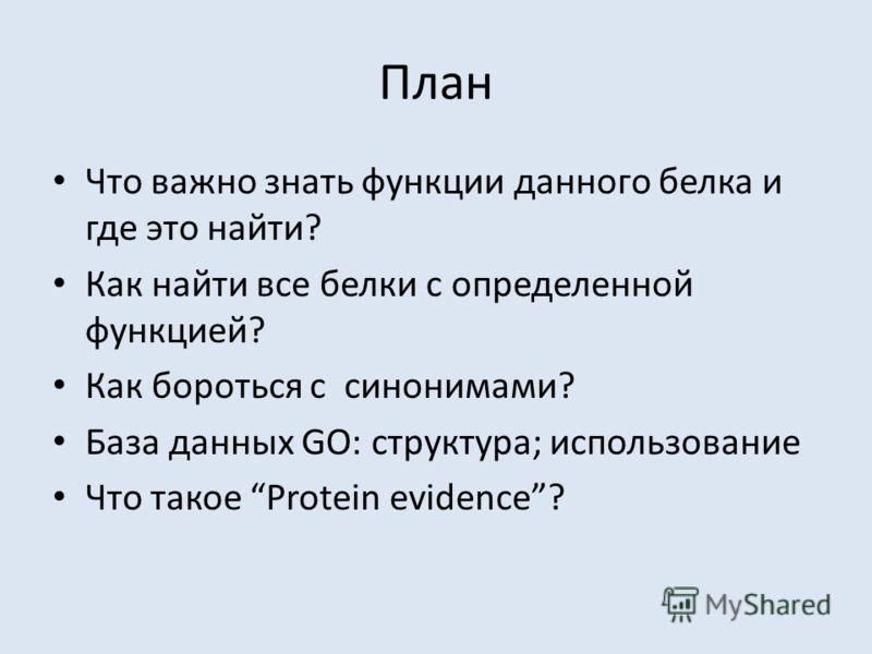 План Что важно знать функции данного белка и где это найти? Как найти все белки с определенной функцией? Как бороться с синонимами? База данных GO: структура; использование Что такое Protein evidence?
