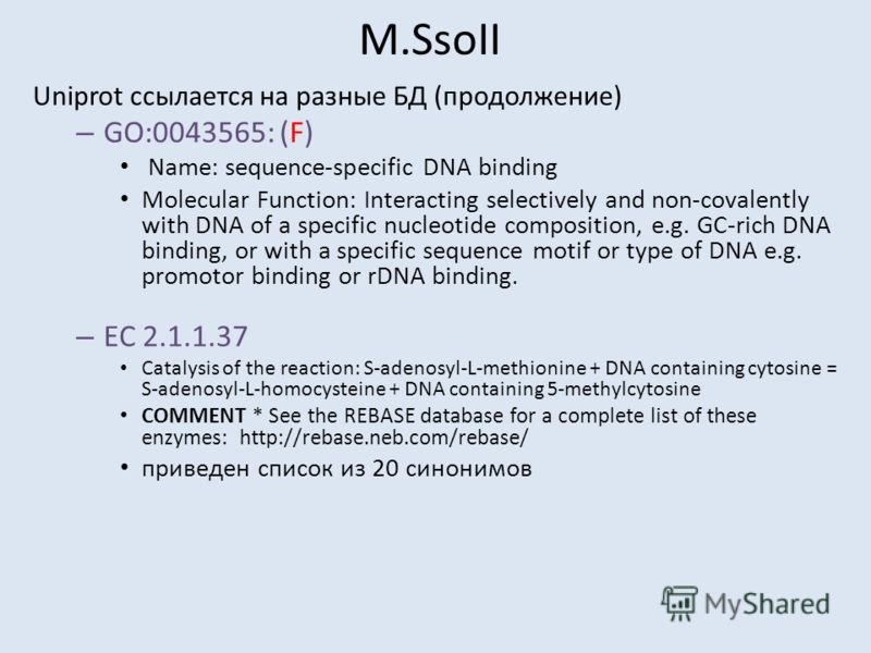 M.SsoII Uniprot ссылается на разные БД (продолжение) – GO:0043565: (F) Name: sequence-specific DNA binding Molecular Function: Interacting selectively and non-covalently with DNA of a specific nucleotide composition, e.g. GC-rich DNA binding, or with