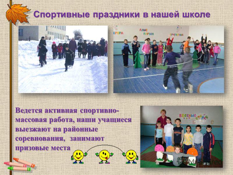 Спортивные праздники в нашей школе Ведется активная спортивно- массовая работа, наши учащиеся выезжают на районные соревнования, занимают призовые места