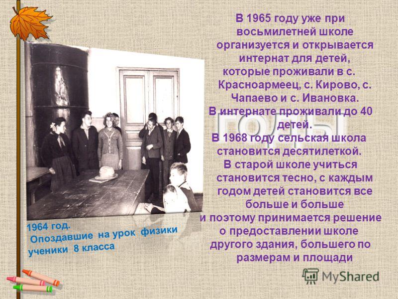 В 1965 году уже при восьмилетней школе организуется и открывается интернат для детей, которые проживали в с. Красноармеец, с. Кирово, с. Чапаево и с. Ивановка. В интернате проживали до 40 детей. В 1968 году сельская школа становится десятилеткой. В с