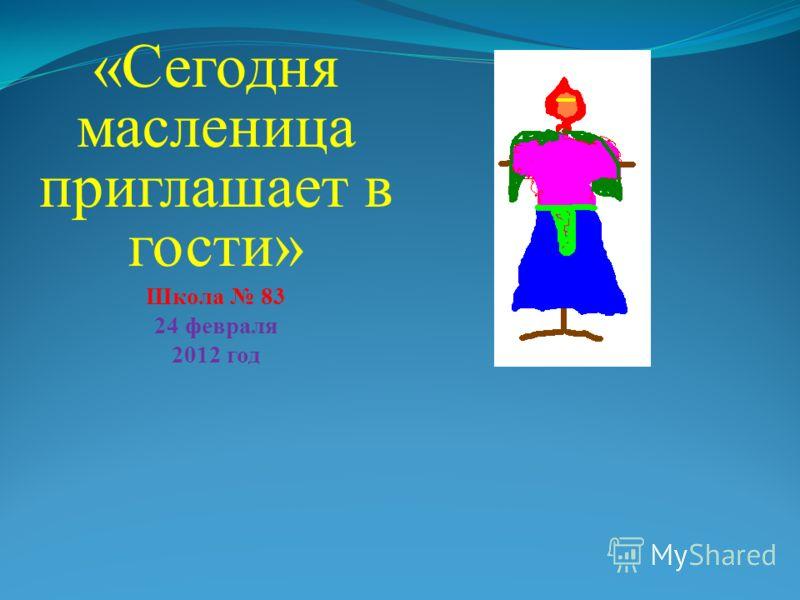 «Сегодня масленица приглашает в гости» Школа 83 24 февраля 2012 год