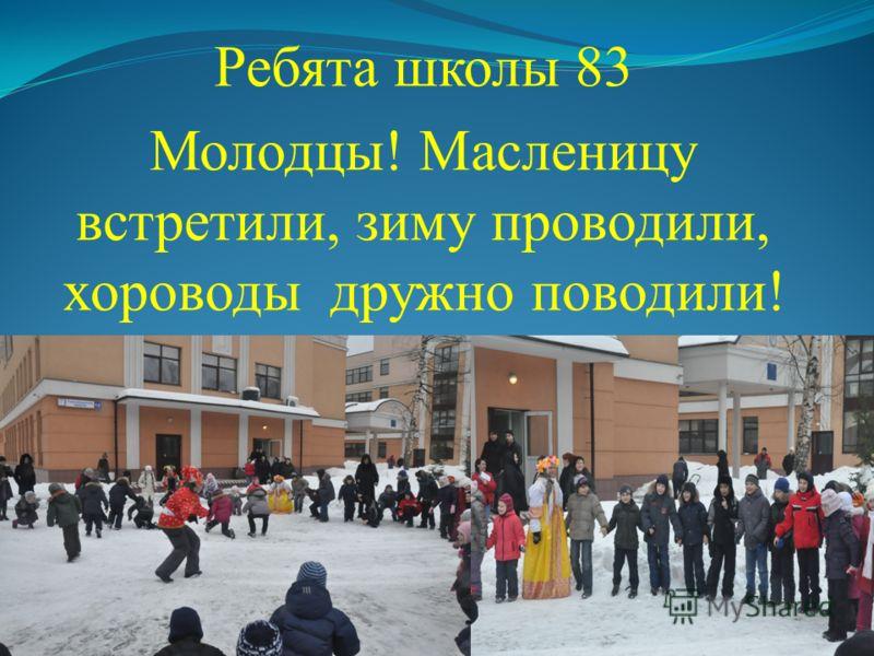 Ребята школы 83 Молодцы! Масленицу встретили, зиму проводили, хороводы дружно поводили!