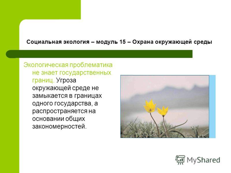 Социальная экология – модуль 15 – Охрана окружающей среды Экологическая проблематика не знает государственных границ. Угроза окружающей среде не замыкается в границах одного государства, а распространяется на основании общих закономерностей.