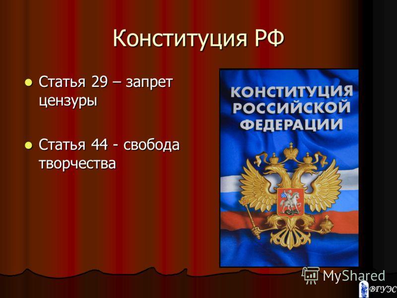 Конституция РФ Статья 29 – запрет цензуры Статья 29 – запрет цензуры Статья 44 - свобода творчества Статья 44 - свобода творчества