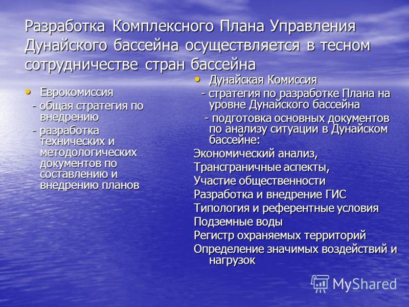 Разработка Комплексного Плана Управления Дунайского бассейна осуществляется в тесном сотрудничестве стран бассейна Еврокомиссия Еврокомиссия - общая стратегия по внедрению - общая стратегия по внедрению - разработка технических и методологических док