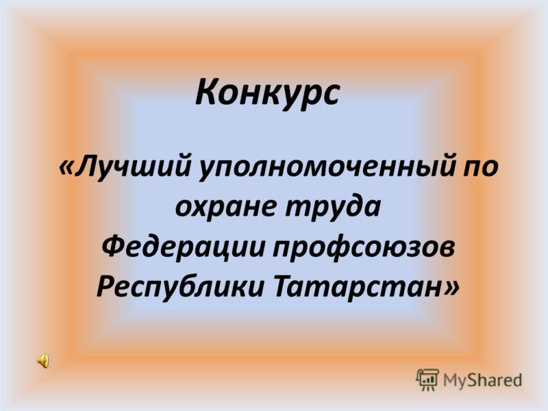 «Лучший уполномоченный по охране труда Федерации профсоюзов Республики Татарстан» Конкурс