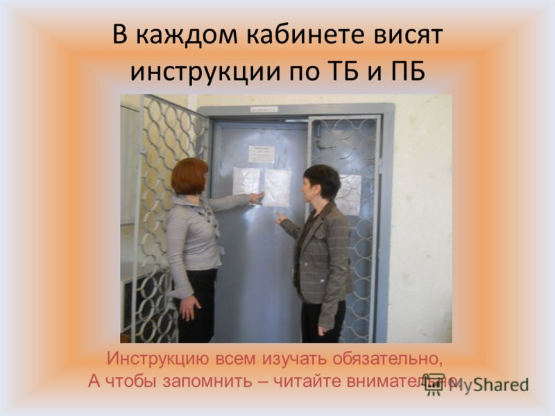 В каждом кабинете висят инструкции по ТБ и ПБ Инструкцию всем изучать обязательно, А чтобы запомнить – читайте внимательно.