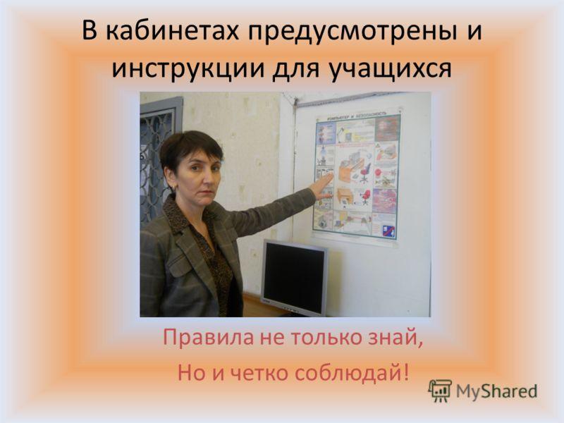 В кабинетах предусмотрены и инструкции для учащихся Правила не только знай, Но и четко соблюдай!