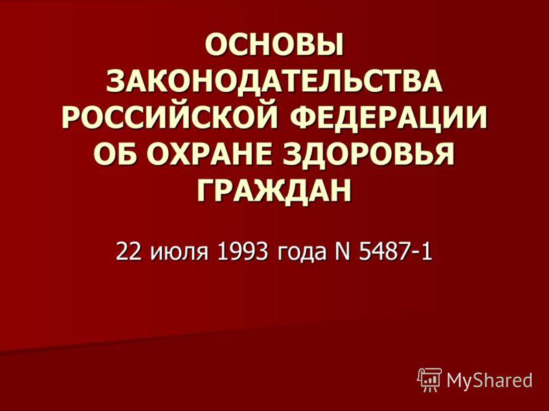 ОСНОВЫ ЗАКОНОДАТЕЛЬСТВА РОССИЙСКОЙ ФЕДЕРАЦИИ ОБ ОХРАНЕ ЗДОРОВЬЯ ГРАЖДАН 22 июля 1993 года N 5487-1