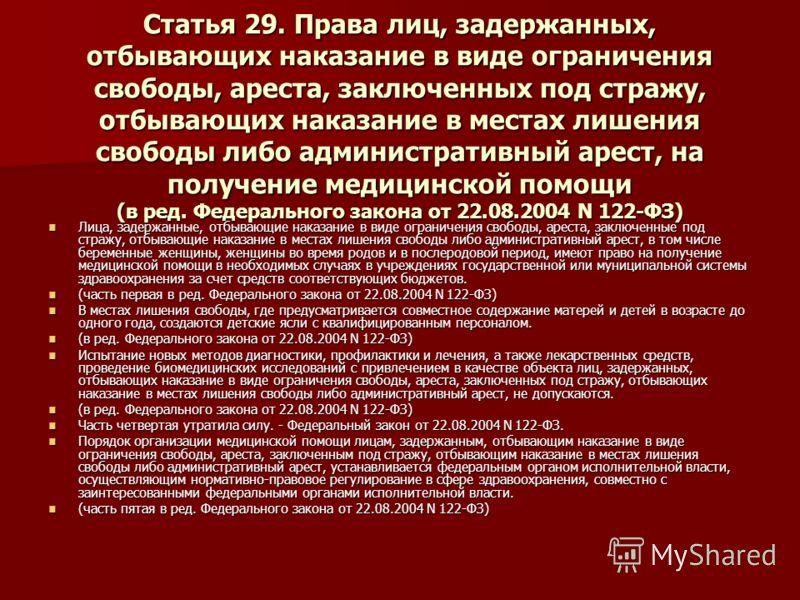 Статья 29. Права лиц, задержанных, отбывающих наказание в виде ограничения свободы, ареста, заключенных под стражу, отбывающих наказание в местах лишения свободы либо административный арест, на получение медицинской помощи (в ред. Федерального закона