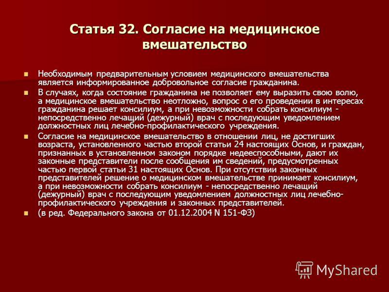 Статья 32. Согласие на медицинское вмешательство Необходимым предварительным условием медицинского вмешательства является информированное добровольное согласие гражданина. Необходимым предварительным условием медицинского вмешательства является инфор