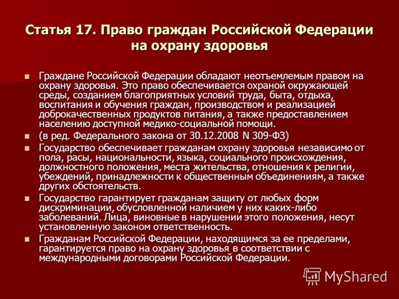 Статья 17. Право граждан Российской Федерации на охрану здоровья Граждане Российской Федерации обладают неотъемлемым правом на охрану здоровья. Это право обеспечивается охраной окружающей среды, созданием благоприятных условий труда, быта, отдыха, во