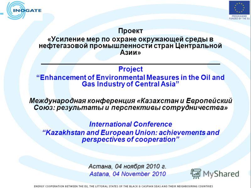 Астана, 04 ноября 2010 г. Astana, 04 November 2010 Проект «Усиление мер по охране окружающей среды в нефтегазовой промышленности стран Центральной Азии» ______________________________________________ Project Enhancement of Environmental Measures in t