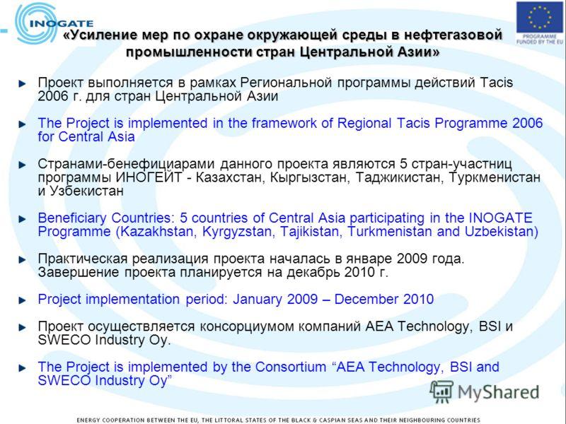 «Усиление мер по охране окружающей среды в нефтегазовой промышленности стран Центральной Азии» Проект выполняется в рамках Региональной программы действий Тacis 2006 г. для стран Центральной Азии The Project is implemented in the framework of Regiona