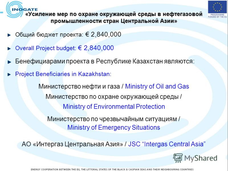 «Усиление мер по охране окружающей среды в нефтегазовой промышленности стран Центральной Азии» Общий бюджет проекта: 2,840,000 Overall Project budget: 2,840,000 Бенефициарами проекта в Республике Казахстан являются: Project Beneficiaries in Kazakhsta