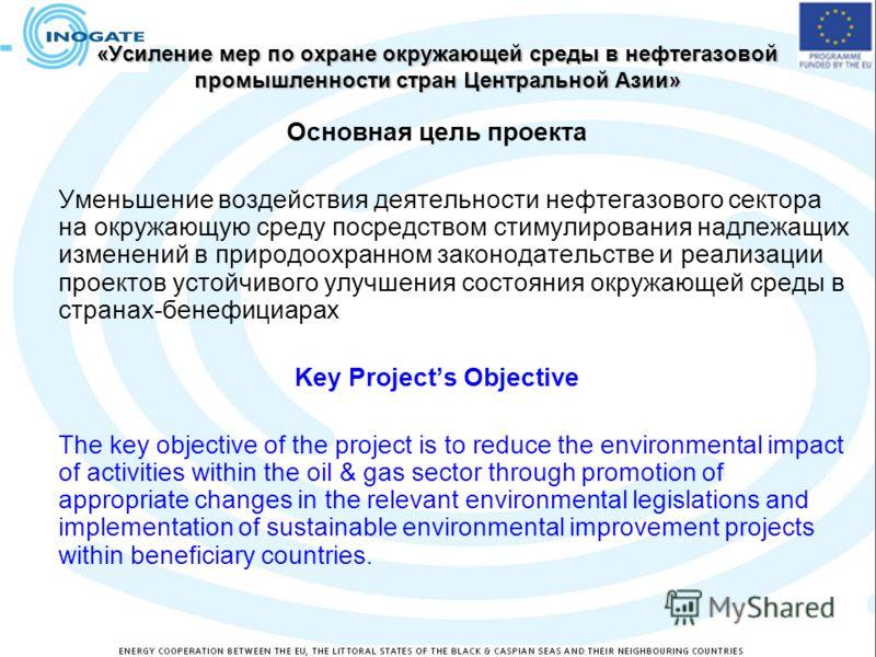 «Усиление мер по охране окружающей среды в нефтегазовой промышленности стран Центральной Азии» Основная цель проекта Уменьшение воздействия деятельности нефтегазового сектора на окружающую среду посредством стимулирования надлежащих изменений в приро