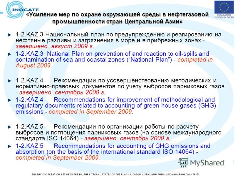 «Усиление мер по охране окружающей среды в нефтегазовой промышленности стран Центральной Азии» 1-2.KAZ.3 Национальный план по предупреждению и реагированию на нефтяные разливы и загрязнения в море и в прибрежных зонах - завершено, август 2009 г. 1-2.