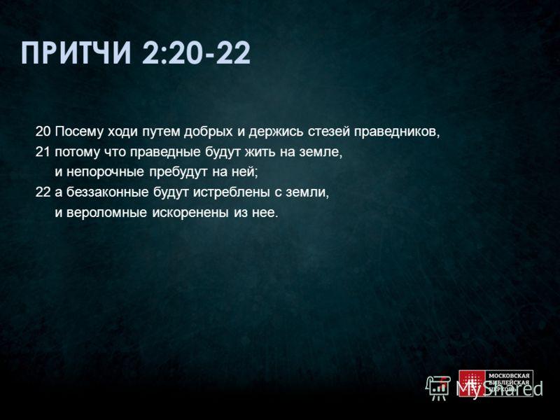 ПРИТЧИ 2:20-22 20 Посему ходи путем добрых и держись стезей праведников, 21 потому что праведные будут жить на земле, и непорочные пребудут на ней; 22 а беззаконные будут истреблены с земли, и вероломные искоренены из нее. 5