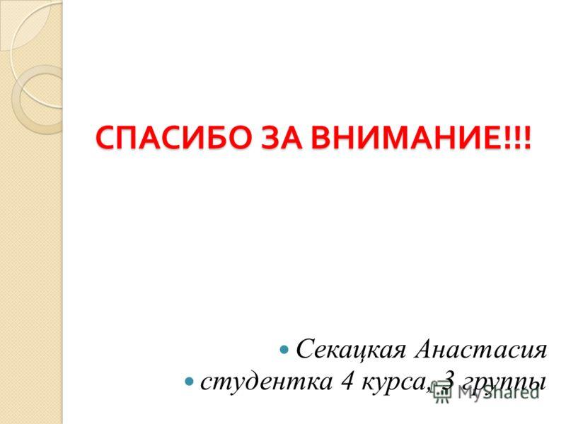 СПАСИБО ЗА ВНИМАНИЕ !!! Секацкая Анастасия студентка 4 курса, 3 группы
