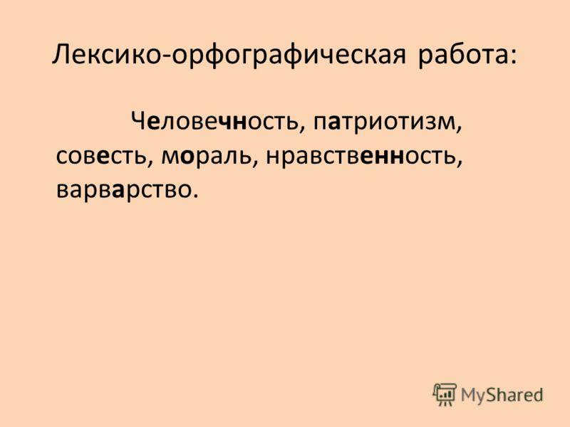 Лексико-орфографическая работа: Человечность, патриотизм, совесть, мораль, нравственность, варварство.