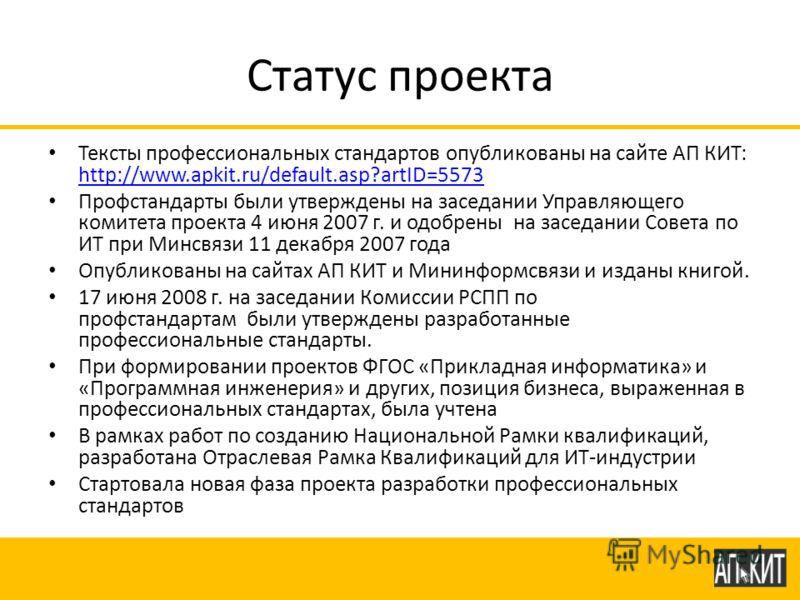 Статус проекта Тексты профессиональных стандартов опубликованы на сайте АП КИТ: http://www.apkit.ru/default.asp?artID=5573 http://www.apkit.ru/default.asp?artID=5573 Профстандарты были утверждены на заседании Управляющего комитета проекта 4 июня 2007