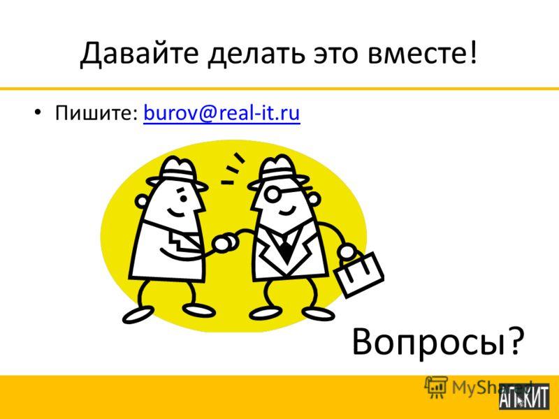Давайте делать это вместе! Пишите: burov@real-it.ruburov@real-it.ru Вопросы?