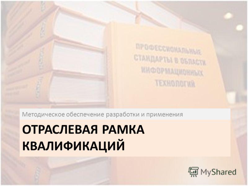 ОТРАСЛЕВАЯ РАМКА КВАЛИФИКАЦИЙ Методическое обеспечение разработки и применения