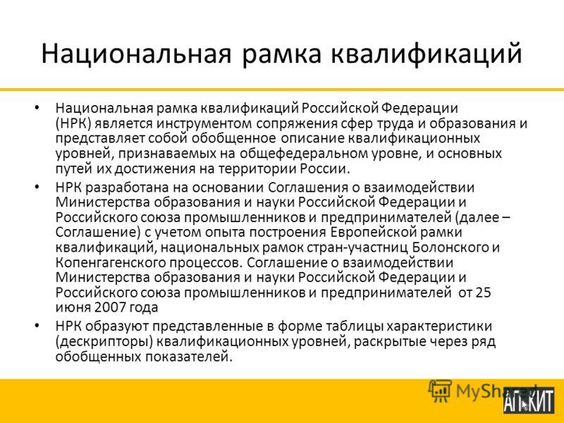Национальная рамка квалификаций Национальная рамка квалификаций Российской Федерации (НРК) является инструментом сопряжения сфер труда и образования и представляет собой обобщенное описание квалификационных уровней, признаваемых на общефедеральном ур