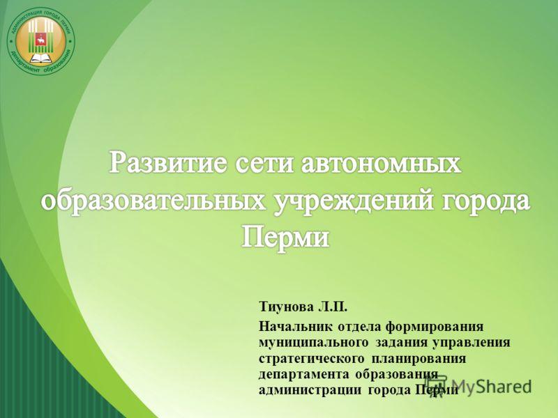 Тиунова Л.П. Начальник отдела формирования муниципального задания управления стратегического планирования департамента образования администрации города Перми