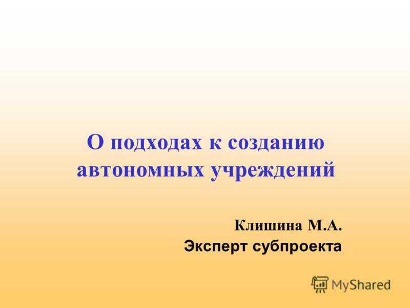 О подходах к созданию автономных учреждений Клишина М.А. Эксперт субпроекта