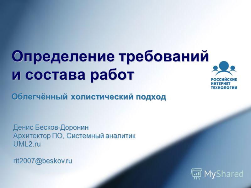 Определение требований и состава работ Облегчённый холистический подход Денис Бесков-Доронин Архитектор ПО, Системный аналитик UML2.rurit2007@beskov.ru