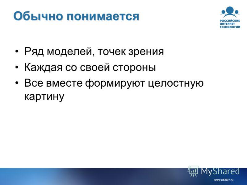 www.rit2007. ru Обычно понимается Ряд моделей, точек зрения Каждая со своей стороны Все вместе формируют целостную картину