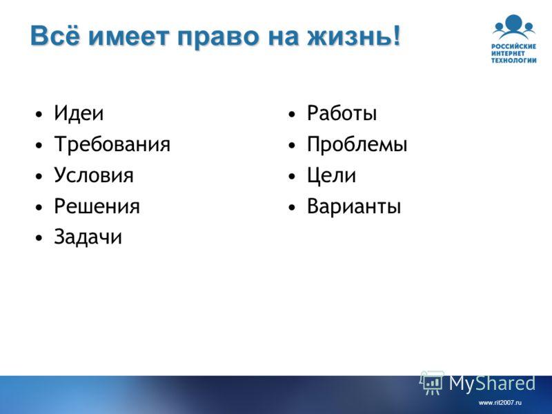 www.rit2007. ru Всё имеет право на жизнь! Идеи Требования Условия Решения Задачи Работы Проблемы Цели Варианты