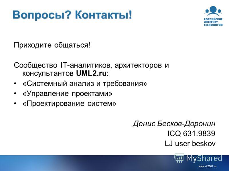 Вопросы? Контакты! Приходите общаться! Сообщество IT-аналитиков, архитекторов и консультантов UML2.ru: «Системный анализ и требования» «Управление проектами» «Проектирование систем» Денис Бесков-Доронин ICQ 631.9839 LJ user beskov