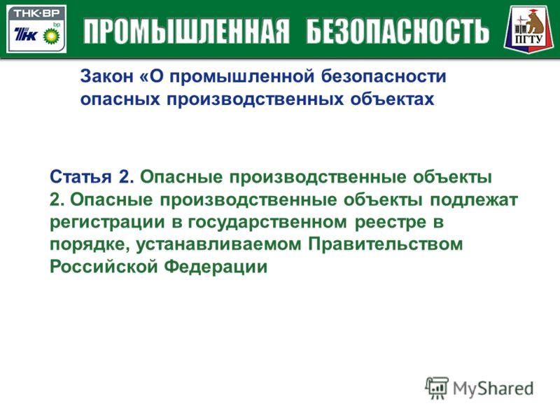 Закон «О промышленной безопасности опасных производственных объектах Статья 2. Опасные производственные объекты 2. Опасные производственные объекты подлежат регистрации в государственном реестре в порядке, устанавливаемом Правительством Российской Фе